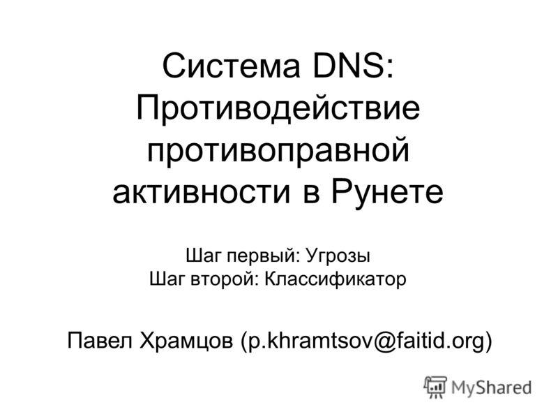Система DNS: Противодействие противоправной активности в Рунете Шаг первый: Угрозы Шаг второй: Классификатор Павел Храмцов (p.khramtsov@faitid.org)