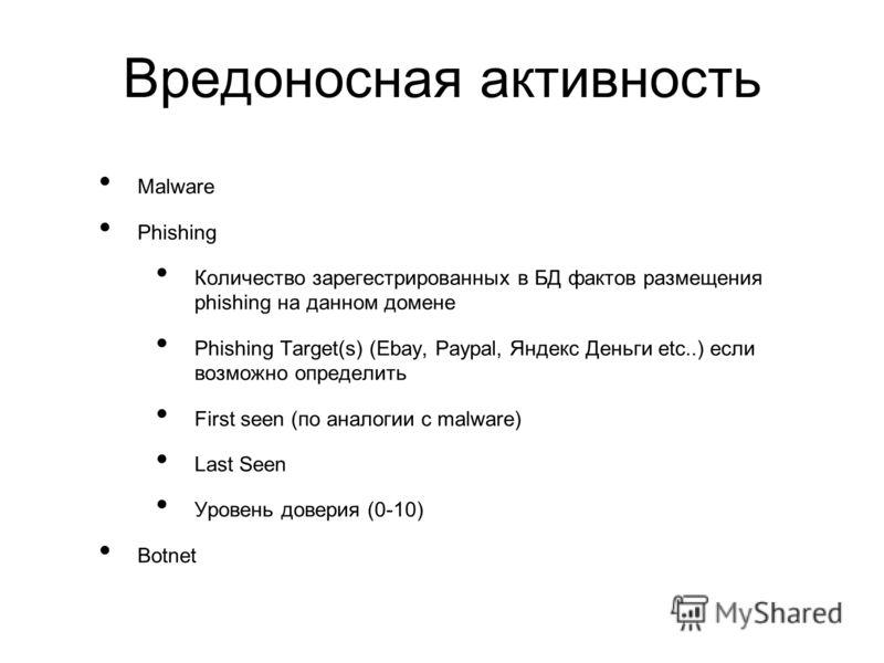 Вредоносная активность Malware Phishing Количество зарегестрированных в БД фактов размещения phishing на данном домене Phishing Target(s) (Ebay, Paypal, Яндекс Деньги etc..) если возможно определить First seen (по аналогии с malware) Last Seen Уровен
