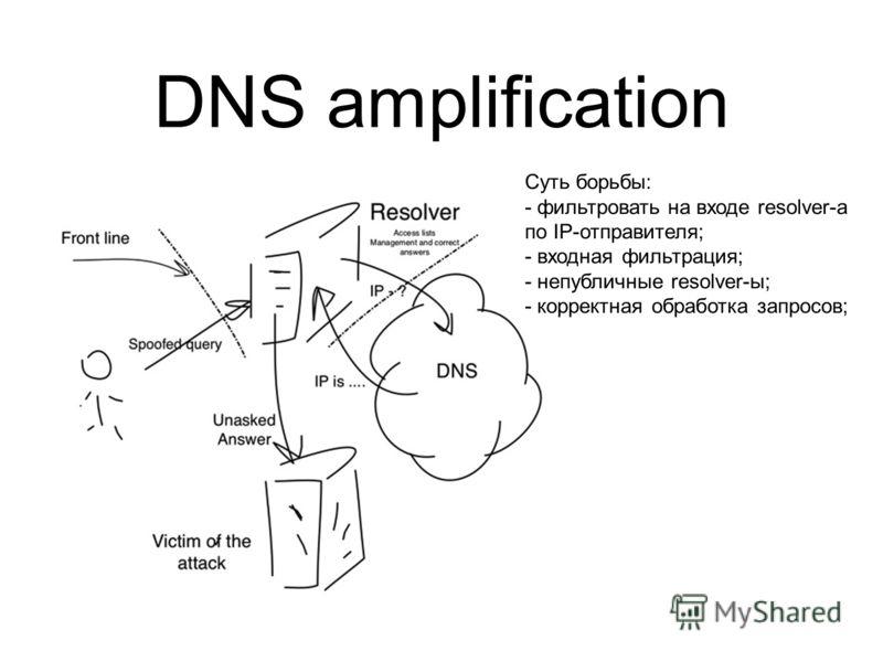 DNS amplification Суть борьбы: - фильтровать на входе resolver-а по IP-отправителя; - входная фильтрация; - непубличные resolver-ы; - корректная обработка запросов;