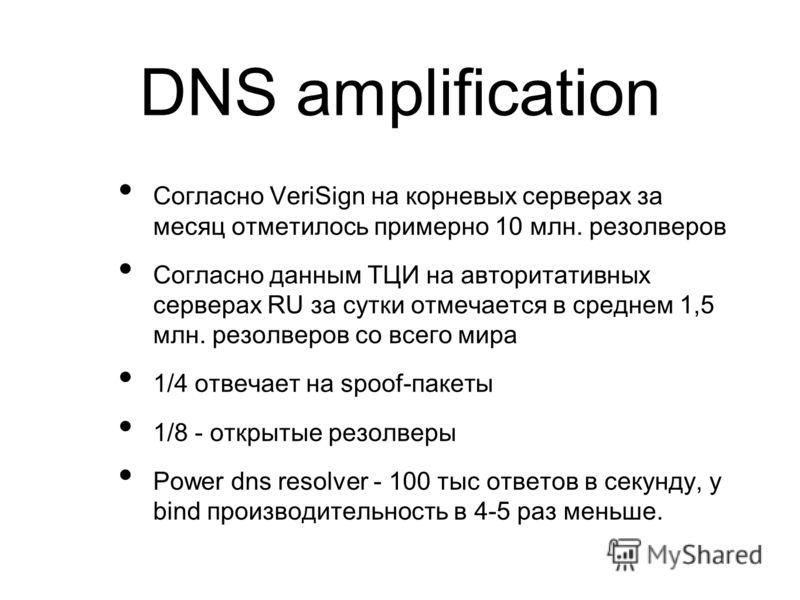 DNS amplification Согласно VeriSign на корневых серверах за месяц отметилось примерно 10 млн. резолверов Согласно данным ТЦИ на авторитативных серверах RU за сутки отмечается в среднем 1,5 млн. резолверов со всего мира 1/4 отвечает на spoof-пакеты 1/