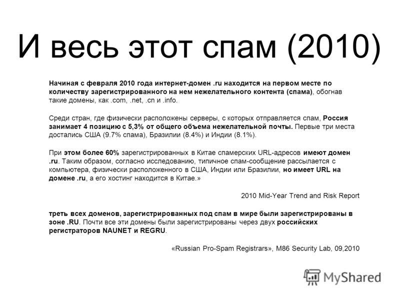 И весь этот спам (2010) Начиная с февраля 2010 года интернет-домен.ru находится на первом месте по количеству зарегистрированного на нем нежелательного контента (спама), обогнав такие домены, как.com,.net,.cn и.info. Среди стран, где физически распол