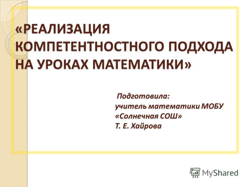 «РЕАЛИЗАЦИЯ КОМПЕТЕНТНОСТНОГО ПОДХОДА НА УРОКАХ МАТЕМАТИКИ» Подготовила: учитель математики МОБУ «Солнечная СОШ» Т. Е. Хайрова «РЕАЛИЗАЦИЯ КОМПЕТЕНТНОСТНОГО ПОДХОДА НА УРОКАХ МАТЕМАТИКИ» Подготовила: учитель математики МОБУ «Солнечная СОШ» Т. Е. Хайр