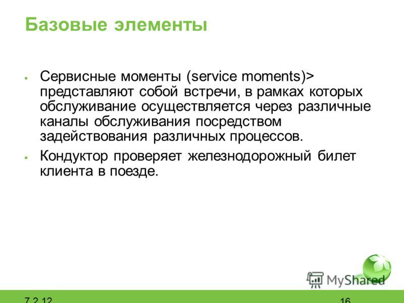 Базовые элементы Сервисные моменты (service moments)> представляют собой встречи, в рамках которых обслуживание осуществляется через различные каналы обслуживания посредством задействования различных процессов. Кондуктор проверяет железнодорожный бил