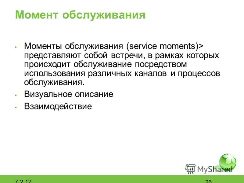 Момент обслуживания Моменты обслуживания (service moments)> представляют собой встречи, в рамках которых происходит обслуживание посредством использования различных каналов и процессов обслуживания. Визуальное описание Взаимодействие 7.2.12 26