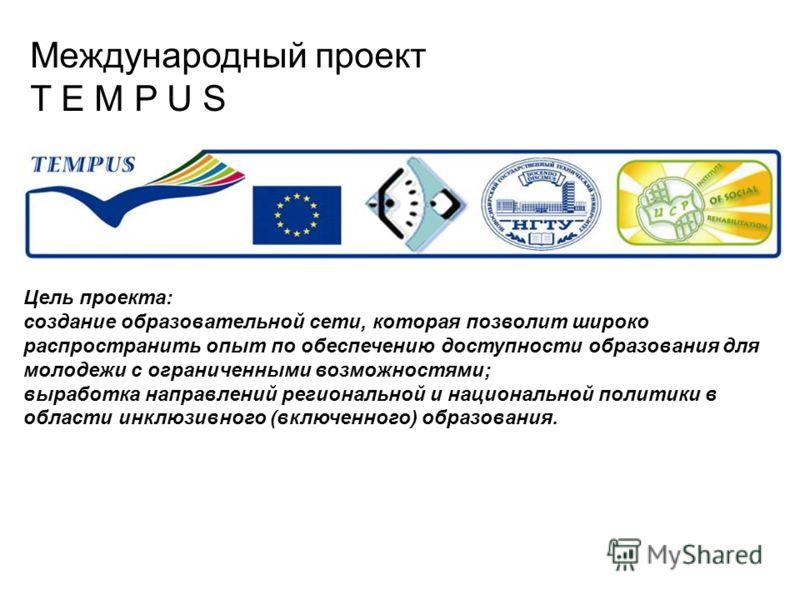 Международный проект T E M P U S Цель проекта: создание образовательной сети, которая позволит широко распространить опыт по обеспечению доступности образования для молодежи с ограниченными возможностями; выработка направлений региональной и национал