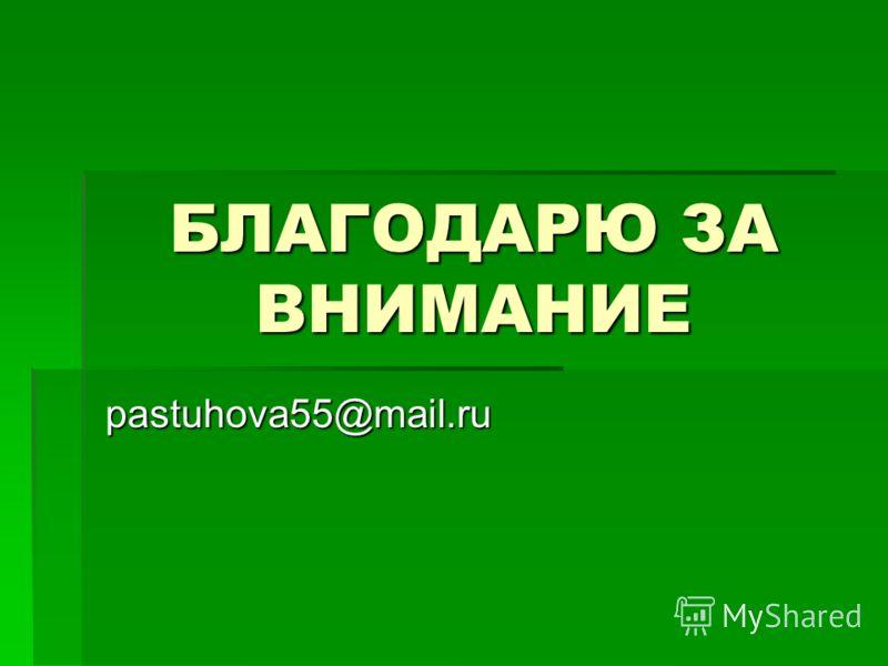 БЛАГОДАРЮ ЗА ВНИМАНИЕ pastuhova55@mail.ru