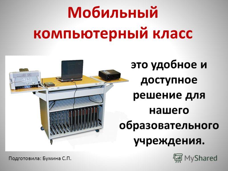 Мобильный компьютерный класс это удобное и доступное решение для нашего образовательного учреждения. Подготовила: Бумина С.П.