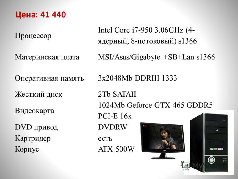 Процессор Intel Core i7-950 3.06GHz (4- ядерный, 8-потоковый) s1366 Материнская платаMSI/Asus/Gigabyte +SB+Lan s1366 Оперативная память3x2048Mb DDRIII 1333 Жесткий диск2Tb SATAII Видеокарта 1024Mb Geforce GTX 465 GDDR5 PCI-E 16x DVD приводDVDRW Картр