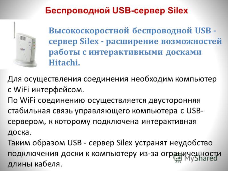 Беспроводной USB-сервер Silex Высокоскоростной беспроводной USB - сервер Silex - расширение возможностей работы с интерактивными досками Hitachi. Для осуществления соединения необходим компьютер с WiFi интерфейсом. По WiFi соединению осуществляется д