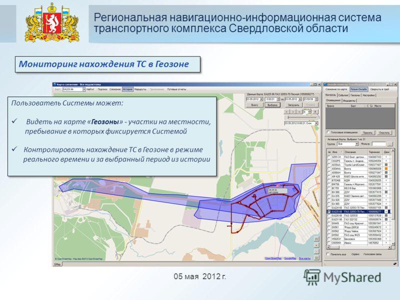 05 мая 2012 г. Региональная навигационно-информационная система транспортного комплекса Свердловской области Мониторинг нахождения ТС в Геозоне Пользователь Системы может: Видеть на карте «Геозоны» - участки на местности, пребывание в которых фиксиру