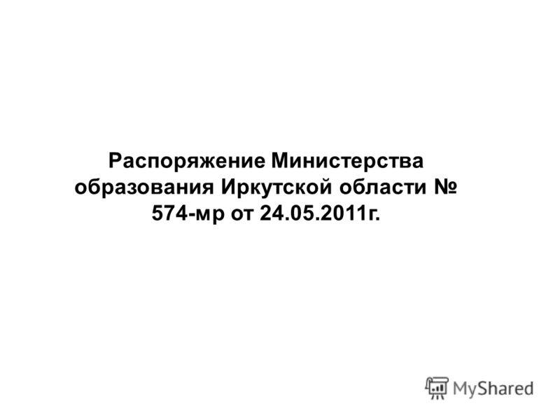 Распоряжение Министерства образования Иркутской области 574-мр от 24.05.2011г.
