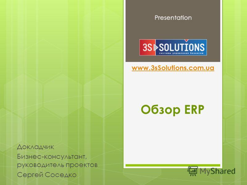 Обзор ERP Presentation Докладчик Бизнес-консультант, руководитель проектов Сергей Соседко www.3sSolutions.com.ua
