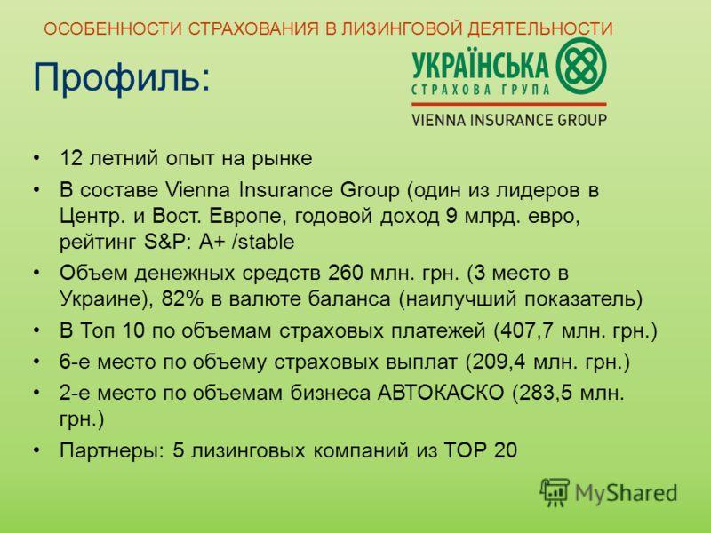 Профиль: 12 летний опыт на рынке В составе Vienna Insurance Group (один из лидеров в Центр. и Вост. Европе, годовой доход 9 млрд. евро, рейтинг S&P: А+ /stable Объем денежных средств 260 млн. грн. (3 место в Украине), 82% в валюте баланса (наилучший