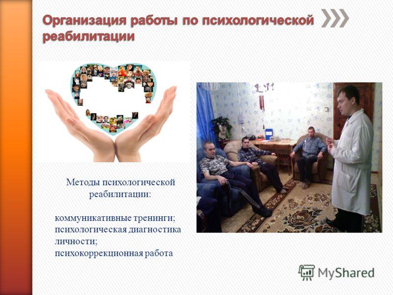 Методы психологической реабилитации: коммуникативные тренинги; психологическая диагностика личности; психокоррекционная работа
