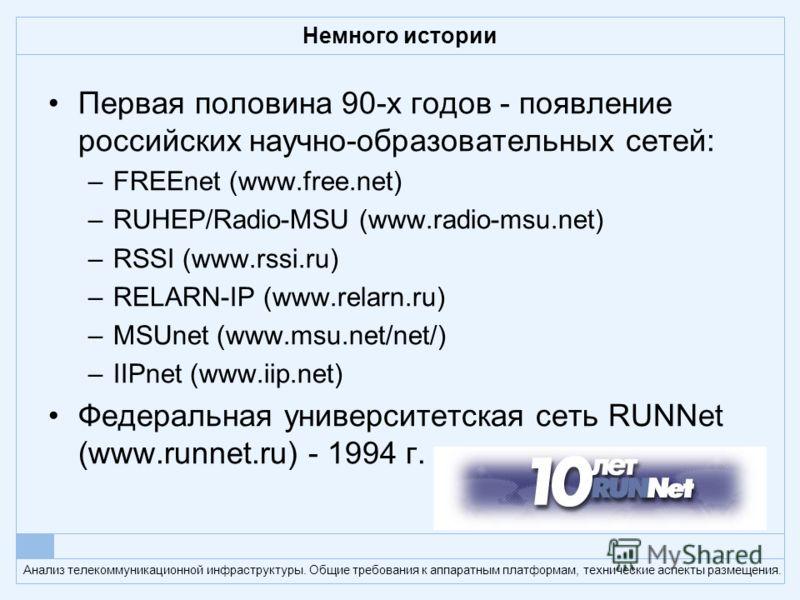 Анализ телекоммуникационной инфраструктуры. Общие требования к аппаратным платформам, технические аспекты размещения. Немного истории Первая половина 90-х годов - появление российских научно-образовательных сетей: –FREEnet (www.free.net) –RUHEP/Radio