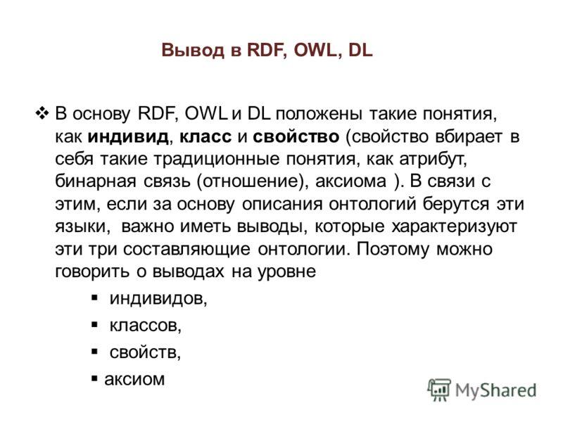 Вывод в RDF, OWL, DL В основу RDF, OWL и DL положены такие понятия, как индивид, класс и свойство (свойство вбирает в себя такие традиционные понятия, как атрибут, бинарная связь (отношение), аксиома ). В связи с этим, если за основу описания онтолог