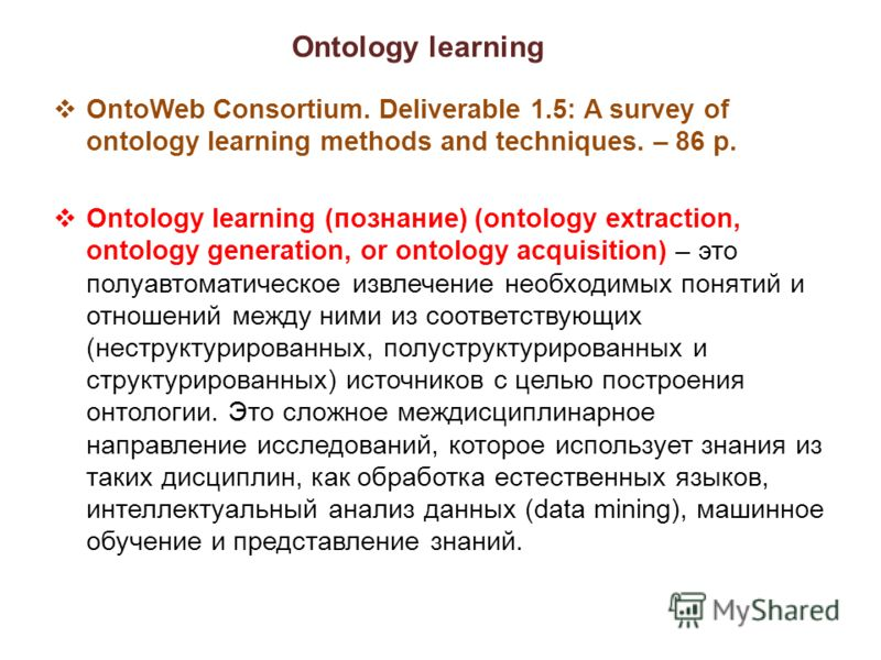 Ontology learning OntoWeb Consortium. Deliverable 1.5: A survey of ontology learning methods and techniques. – 86 p. Ontology learning (познание) (ontology extraction, ontology generation, or ontology acquisition) – это полуавтоматическое извлечение