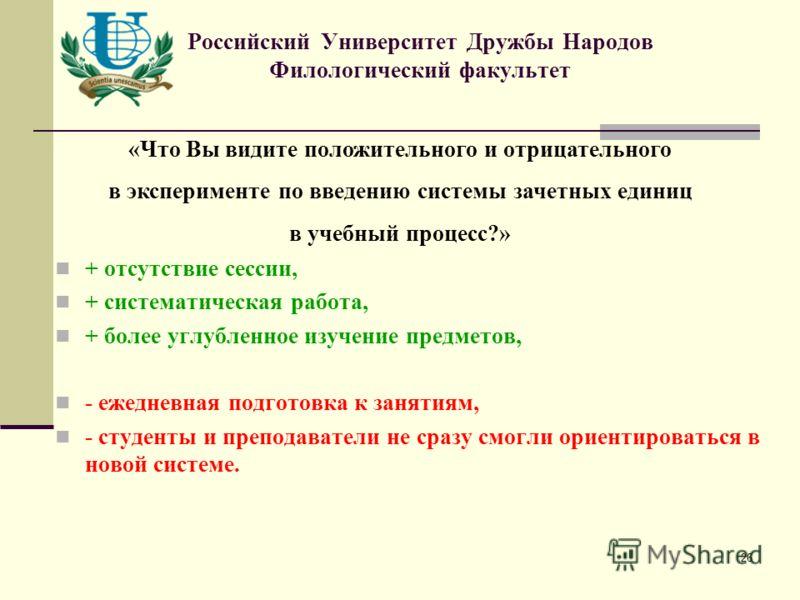26 Российский Университет Дружбы Народов Филологический факультет «Что Вы видите положительного и отрицательного в эксперименте по введению системы зачетных единиц в учебный процесс?» + отсутствие сессии, + систематическая работа, + более углубленное