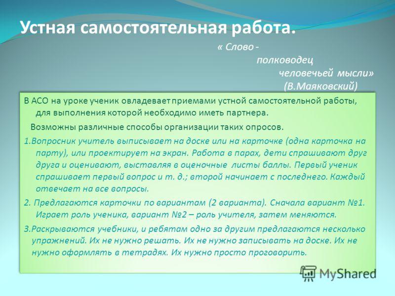 Устная самостоятельная работа. « Слово - полководец человечьей мысли» (В.Маяковский) В АСО на уроке ученик овладевает приемами устной самостоятельной работы, для выполнения которой необходимо иметь партнера. Возможны различные способы организации так