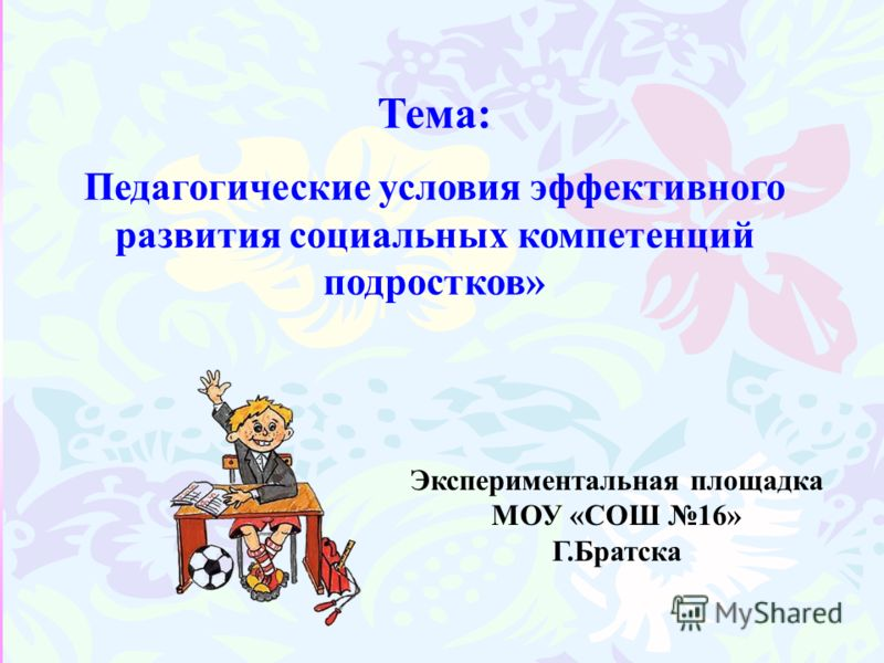 Тема: Педагогические условия эффективного развития социальных компетенций подростков» Экспериментальная площадка МОУ «СОШ 16» Г.Братска
