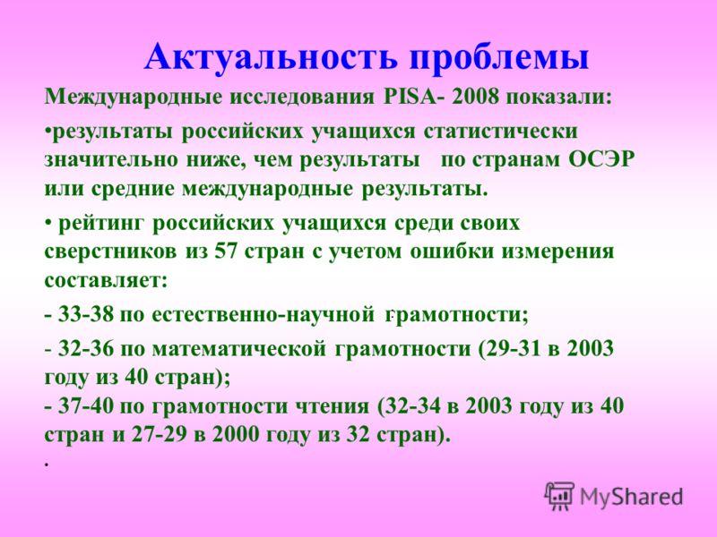 Актуальность проблемы Международные исследования PISA- 2008 показали: результаты российских учащихся статистически значительно ниже, чем результаты по странам ОСЭР или средние международные результаты. рейтинг российских учащихся среди своих сверстни