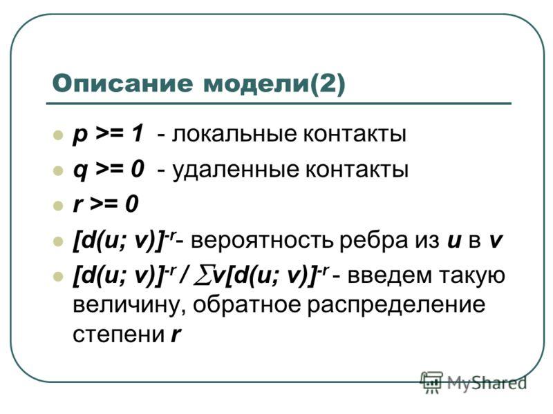 Описание модели(2) p >= 1 - локальные контакты q >= 0 - удаленные контакты r >= 0 [d(u; v)] -r - вероятность ребра из u в v [d(u; v)] -r / v[d(u; v)] -r - введем такую величину, обратное распределение степени r