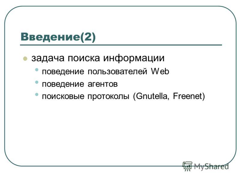 задача поиска информации поведение пользователей Web поведение агентов поисковые протоколы (Gnutella, Freenet) Введение(2)