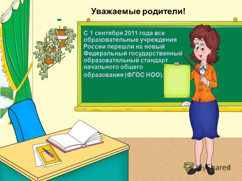 Уважаемые родители! С 1 сентября 2011 года все образовательные учреждения России перешли на новый Федеральный государственный образовательный стандарт начального общего образования (ФГОС НОО). 1