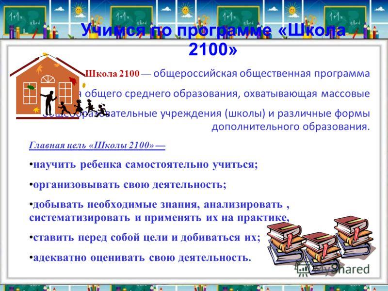 Учимся по программе «Школа 2100» Школа 2100 общероссийская общественная программа развития общего среднего образования, охватывающая массовые общеобразовательные учреждения (школы) и различные формы дополнительного образования. Главная цель « Школы 2