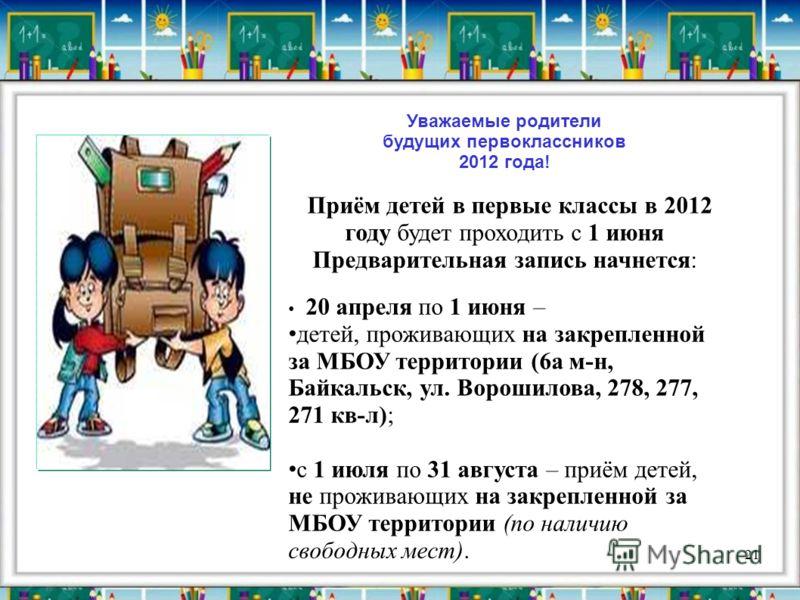 21 Уважаемые родители будущих первоклассников 2012 года! Приём детей в первые классы в 2012 году будет проходить с 1 июня Предварительная запись начнется: 20 апреля по 1 июня – детей, проживающих на закрепленной за МБОУ территории (6а м-н, Байкальск,