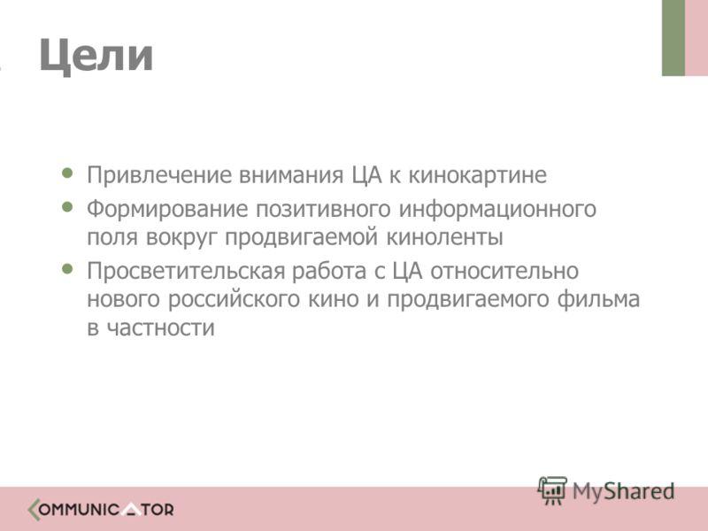 Цели Привлечение внимания ЦА к кинокартине Формирование позитивного информационного поля вокруг продвигаемой киноленты Просветительская работа с ЦА относительно нового российского кино и продвигаемого фильма в частности