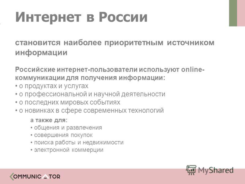 Интернет в России становится наиболее приоритетным источником информации Российские интернет-пользователи используют online- коммуникации для получения информации: о продуктах и услугах о профессиональной и научной деятельности о последних мировых со
