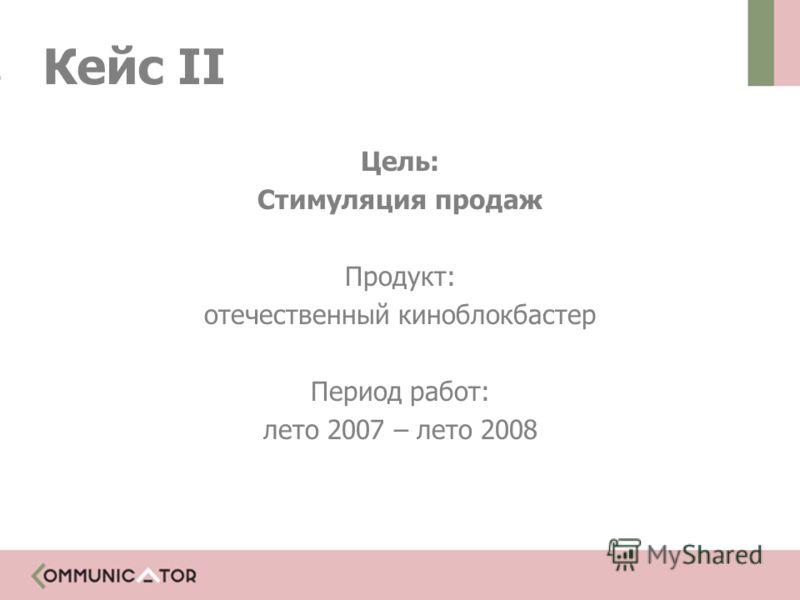 Цель: Стимуляция продаж Продукт: отечественный киноблокбастер Период работ: лето 2007 – лето 2008 Кейс II