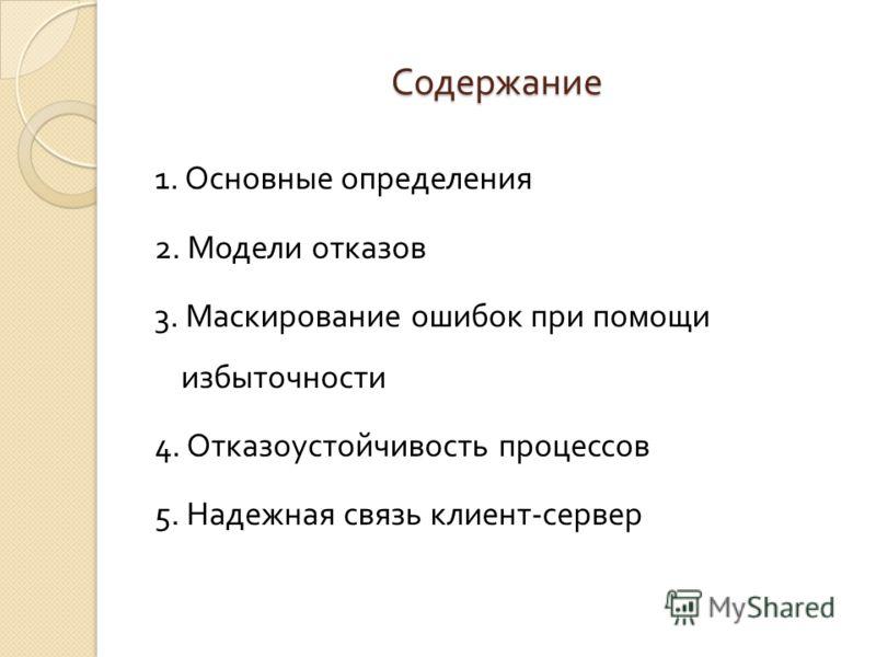 Содержание 1. Основные определения 2. Модели отказов 3. Маскирование ошибок при помощи избыточности 4. Отказоустойчивость процессов 5. Надежная связь клиент - сервер