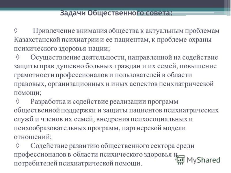 Задачи Общественного совета: Привлечение внимания общества к актуальным проблемам Казахстанской психиатрии и ее пациентам, к проблеме охраны психического здоровья нации; Осуществление деятельности, направленной на содействие защиты прав душевно больн