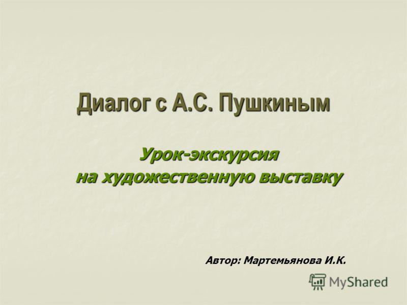 Диалог с А.С. Пушкиным Урок-экскурсия на художественную выставку Автор: Мартемьянова И.К.