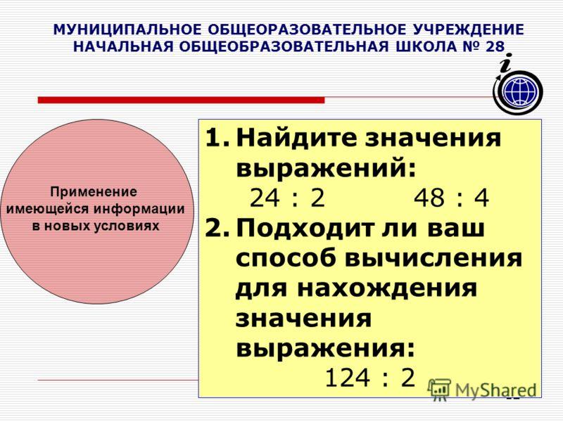 12 МУНИЦИПАЛЬНОЕ ОБЩЕОРАЗОВАТЕЛЬНОЕ УЧРЕЖДЕНИЕ НАЧАЛЬНАЯ ОБЩЕОБРАЗОВАТЕЛЬНАЯ ШКОЛА 28 1.Найдите значения выражений: 24 : 2 48 : 4 2.Подходит ли ваш способ вычисления для нахождения значения выражения: 124 : 2 Применение имеющейся информации в новых у