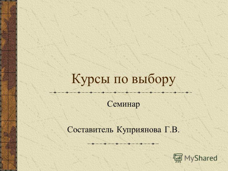 Курсы по выбору Семинар Составитель Куприянова Г.В.