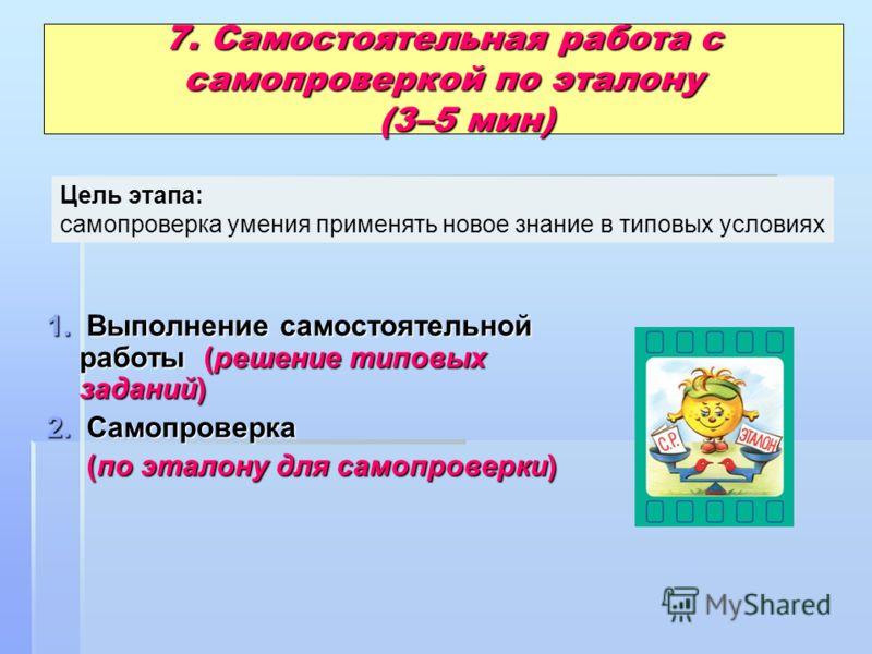 7. Самостоятельная работа с самопроверкой по эталону (3–5 мин) 1. Выполнение самостоятельной работы (решение типовых заданий) 2. Самопроверка (по эталону для самопроверки) (по эталону для самопроверки) Цель этапа: самопроверка умения применять новое