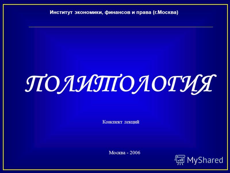ПОЛИТОЛОГИЯ Институт экономики, финансов и права (г.Москва) Конспект лекций Москва - 2006