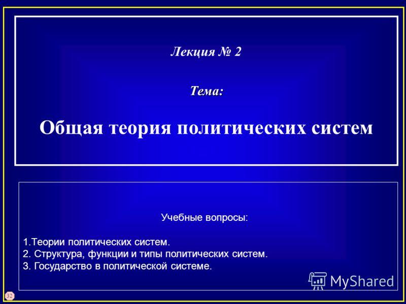 32 Лекция 2Тема: Общая теория политических систем Учебные вопросы: 1.Теории политических систем. 2. Структура, функции и типы политических систем. 3. Государство в политической системе.