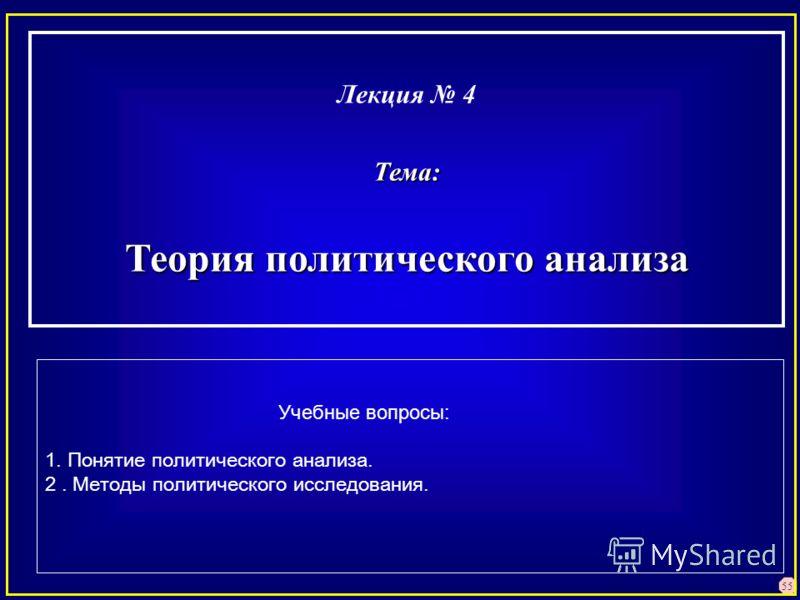 55 Лекция 4Тема: Теория политического анализа Учебные вопросы: 1. Понятие политического анализа. 2. Методы политического исследования.