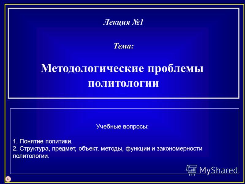 Лекция 1Тема: Методологические проблемы политологии Учебные вопросы: 1. Понятие политики. 2. Структура, предмет, объект, методы, функции и закономерности политологии. 6
