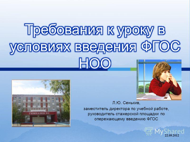 Л. Ю. Сенькив, заместитель директора по учебной работе, руководитель стажерской площадки по опережающему введению ФГОС 22.09.2012