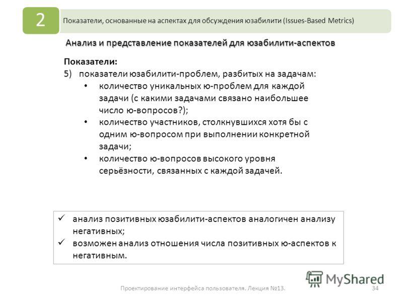 Проектирование интерфейса пользователя. Лекция 13.34 Показатели, основанные на аспектах для обсуждения юзабилити (Issues-Based Metrics) 2 Анализ и представление показателей для юзабилити-аспектов Показатели: 5)показатели юзабилити-проблем, разбитых н