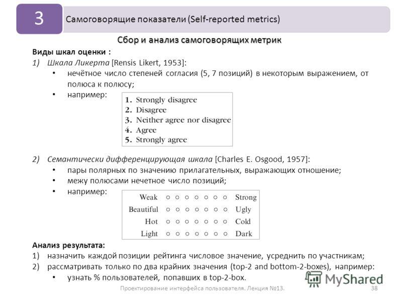 Проектирование интерфейса пользователя. Лекция 13.38 Самоговорящие показатели (Self-reported metrics) 3 Виды шкал оценки : 1)Шкала Ликерта [Rensis Likert, 1953]: нечётное число степеней согласия (5, 7 позиций) в некоторым выражением, от полюса к полю