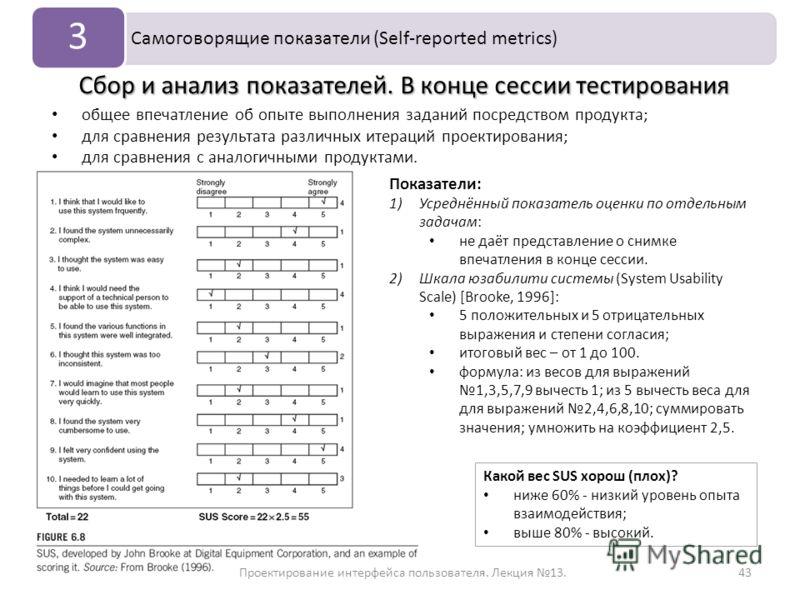 Проектирование интерфейса пользователя. Лекция 13.43 Самоговорящие показатели (Self-reported metrics) 3 Сбор и анализ показателей. В конце сессии тестирования Показатели: 1)Усреднённый показатель оценки по отдельным задачам: не даёт представление о с