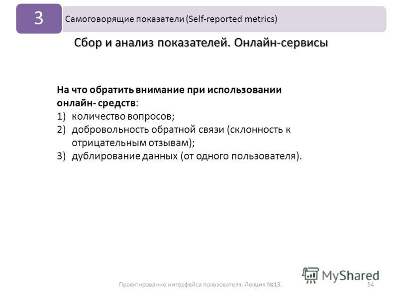 Проектирование интерфейса пользователя. Лекция 13.54 Самоговорящие показатели (Self-reported metrics) 3 Сбор и анализ показателей. Онлайн-сервисы На что обратить внимание при использовании онлайн- средств: 1)количество вопросов; 2)добровольность обра
