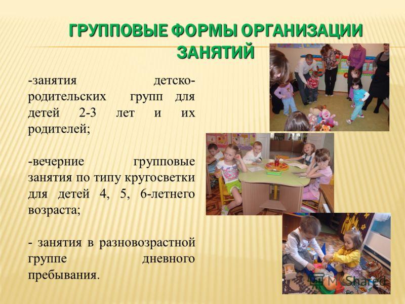 -занятия детско- родительских групп для детей 2-3 лет и их родителей; -вечерние групповые занятия по типу кругосветки для детей 4, 5, 6-летнего возраста; - занятия в разновозрастной группе дневного пребывания. ГРУППОВЫЕ ФОРМЫ ОРГАНИЗАЦИИ ЗАНЯТИЙ