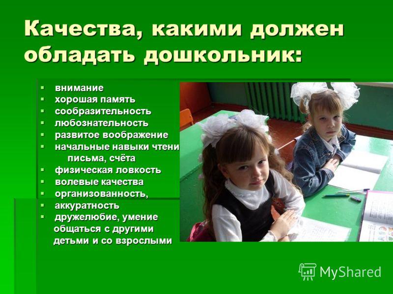 Качества, какими должен обладать дошкольник: внимание внимание хорошая память хорошая память сообразительность сообразительность любознательность любознательность развитое воображение развитое воображение начальные навыки чтения, начальные навыки чте